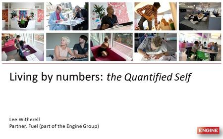 Living by numbers: t he Quantified Self Lee Witherell Partner, Fuel (part of the Engine Group)