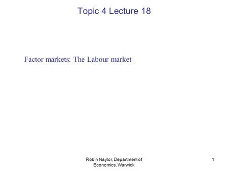 Robin Naylor, Department of Economics, Warwick 1 Factor markets: The Labour market Topic 4 Lecture 18.