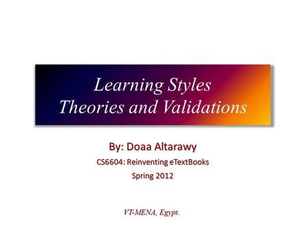 Learning Styles Theories and Validations By: Doaa Altarawy CS6604: Reinventing eTextBooks Spring 2012 VT-MENA, Egypt.