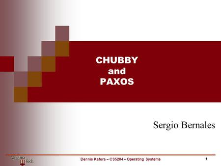 CHUBBY and PAXOS Sergio Bernales 1Dennis Kafura – CS5204 – Operating Systems.