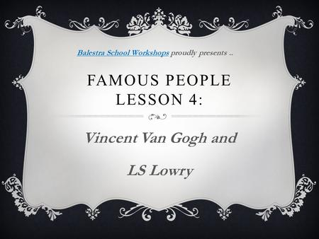 FAMOUS PEOPLE LESSON 4: Vincent Van Gogh and LS Lowry Balestra School WorkshopsBalestra School Workshops proudly presents..