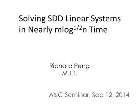 Solving SDD Linear Systems in Nearly mlog 1/2 n Time Richard Peng M.I.T. A&C Seminar, Sep 12, 2014.