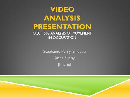VIDEO ANALYSIS PRESENTATION OCCT 502: ANALYSIS OF MOVEMENT IN OCCUPATION Stephanie Perry-Brideau Anna Suchy JP Kriel.