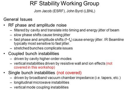 RF Stability Working Group Jorn Jacob (ESRF), John Byrd (LBNL) General Issues RF phase and amplitude noise –filtered by cavity and translate into timing.