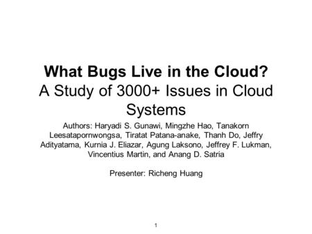What Bugs Live in the Cloud? A Study of 3000+ Issues in Cloud Systems Authors: Haryadi S. Gunawi, Mingzhe Hao, Tanakorn Leesatapornwongsa, Tiratat Patana-anake,
