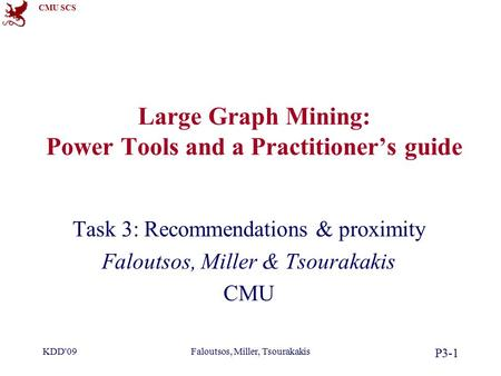 CMU SCS KDD'09Faloutsos, Miller, Tsourakakis P3-1 Large Graph Mining: Power Tools and a Practitioner's guide Task 3: Recommendations & proximity Faloutsos,