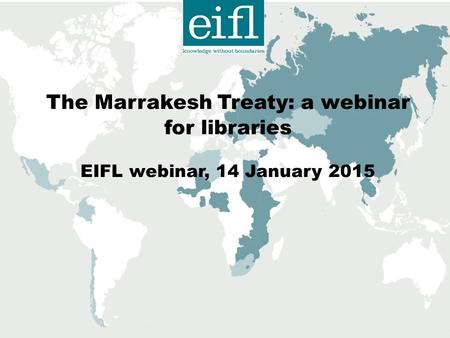 The Marrakesh Treaty: a webinar for libraries EIFL webinar, 14 January 2015.