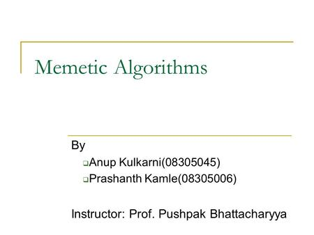 Memetic Algorithms By  Anup Kulkarni(08305045)  Prashanth Kamle(08305006) Instructor: Prof. Pushpak Bhattacharyya.