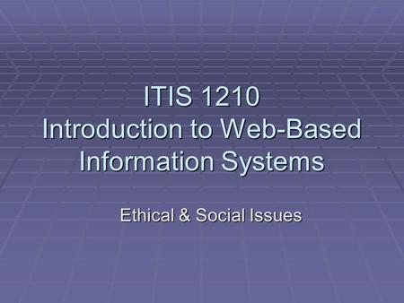 ITIS 1210 Introduction to Web-Based Information Systems Ethical & Social Issues.