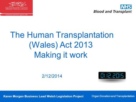 Karen Morgan Business Lead Welsh Legislation Project Organ Donation and Transplantation The Human Transplantation (Wales) Act 2013 Making it work 2/12/2014.