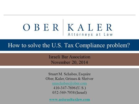 Www.usisraeltaxlaw.com 1 How to solve the U.S. Tax Compliance problem? Israeli Bar Association November 20, 2014 Stuart M. Schabes, Esquire Ober, Kaler,