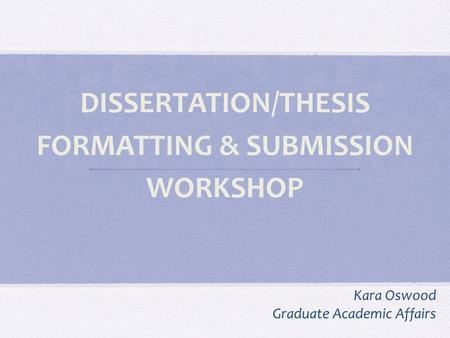 DISSERTATION/THESIS FORMATTING & SUBMISSION WORKSHOP Kara Oswood Graduate Academic Affairs.