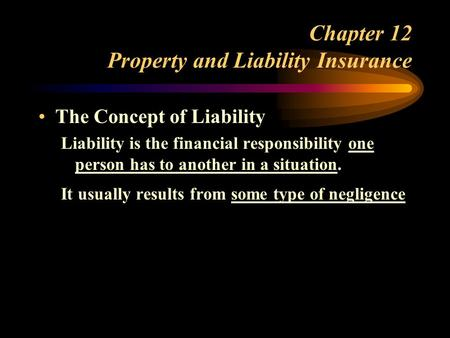 Chapter 12 Property and Liability Insurance The Concept of Liability Liability is the financial responsibility one person has to another in a situation.