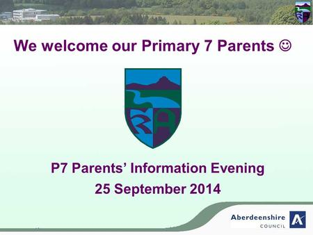 We welcome our Primary 7 Parents P7 Parents' Information Evening 25 September 2014.