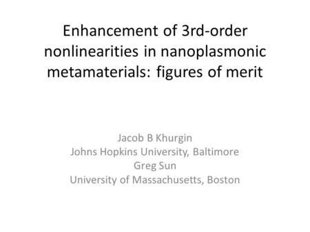 Enhancement of 3rd-order nonlinearities in nanoplasmonic metamaterials: figures of merit Jacob B Khurgin Johns Hopkins University, Baltimore Greg Sun University.
