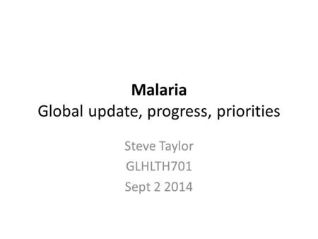 Malaria Global update, progress, priorities Steve Taylor GLHLTH701 Sept 2 2014.