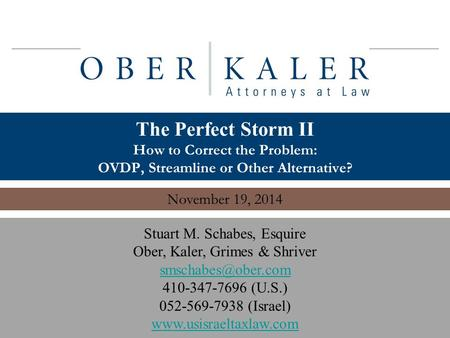 Www.usisraeltaxlaw.com 1 The Perfect Storm II How to Correct the Problem: OVDP, Streamline or Other Alternative? November 19, 2014 Stuart M. Schabes, Esquire.