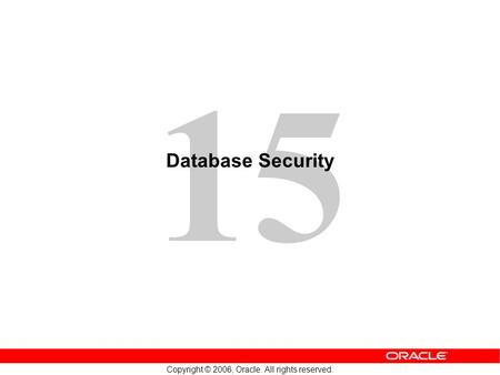 15 Copyright © 2006, Oracle. All rights reserved. Database Security.