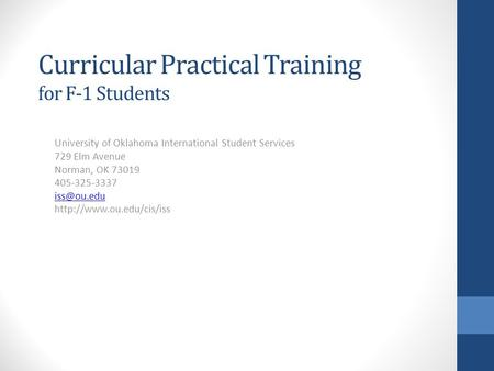 Curricular Practical Training for F-1 Students University of Oklahoma International Student Services 729 Elm Avenue Norman, OK 73019 405-325-3337
