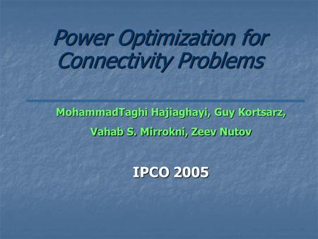 Power Optimization for Connectivity Problems MohammadTaghi Hajiaghayi, Guy Kortsarz, Vahab S. Mirrokni, Zeev Nutov IPCO 2005.