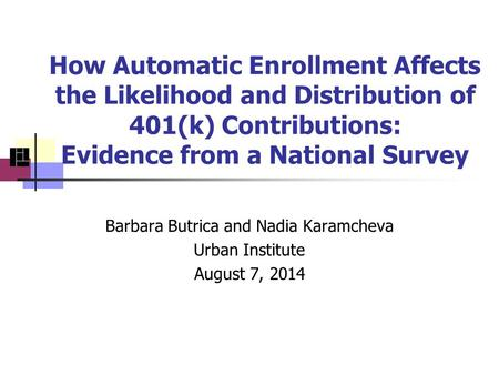 How Automatic Enrollment Affects the Likelihood and Distribution of 401(k) Contributions: Evidence from a National Survey Barbara Butrica and Nadia Karamcheva.