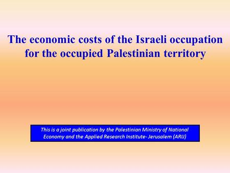 The economic costs of the Israeli occupation for the occupied Palestinian territory This is a joint publication by the Palestinian Ministry of National.