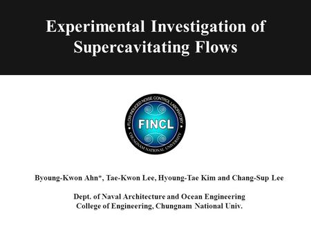 Experimental Investigation of Supercavitating Flows Byoung-Kwon Ahn*, Tae-Kwon Lee, Hyoung-Tae Kim and Chang-Sup Lee Dept. of Naval Architecture and Ocean.