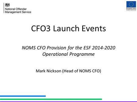 CFO3 Launch Events NOMS CFO Provision for the ESF 2014-2020 Operational Programme Mark Nickson (Head of NOMS CFO)