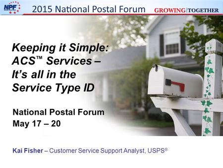 Keeping it Simple: ACS ™ Services – It's all in the Service Type ID National Postal Forum May 17 – 20 Kai Fisher – Customer Service Support Analyst, USPS.