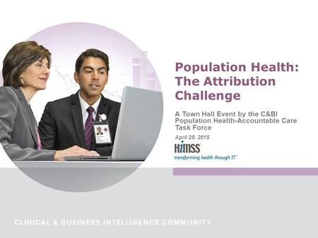 A Town Hall Event by the C&BI Population Health-Accountable Care Task Force April 29, 2015 Population Health: The Attribution Challenge.