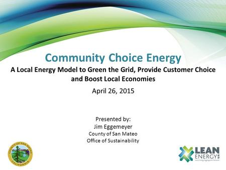 Community Choice Energy A Local Energy Model to Green the Grid, Provide Customer Choice and Boost Local Economies April 26, 2015 Presented by: Jim Eggemeyer.