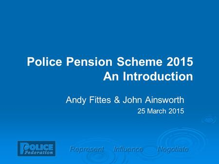 Police Pension Scheme 2015 An Introduction Andy Fittes & John Ainsworth 25 March 2015.