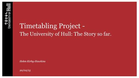 Timetabling Project- The University of Hull: The Story so far. Helen Kirby-Hawkins 20/02/15.