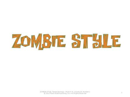 ZOMBIE STYLE, Teresa Jennings – M USIC K-8, Volume 24, Number 1 © 2013 Plank Road Publishing, Inc. All Rights Reserved 1.