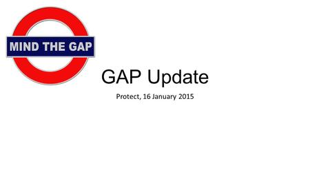 GAP Update Protect, 16 January 2015. Content Look at: FCA's GAP CP published on 12 December (CP14/29) FCA's informal industry consultation at Canary Wharf.