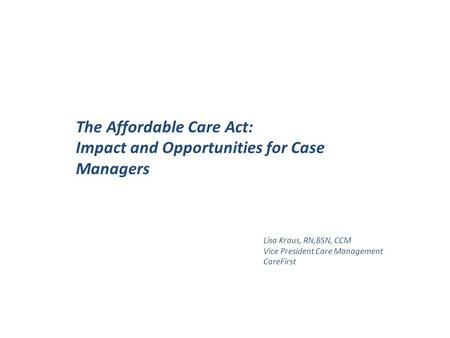 The Affordable Care Act: Impact and Opportunities for Case Managers Lisa Kraus, RN,BSN, CCM Vice President Care Management CareFirst.