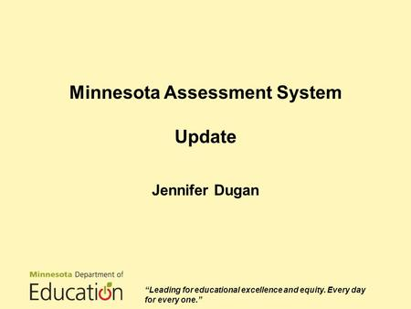 "Minnesota Assessment System Update Jennifer Dugan ""Leading for educational excellence and equity. Every day for every one."""