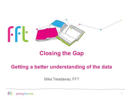 Joining the dots Closing the Gap Getting a better understanding of the data 1 Mike Treadaway, FFT.