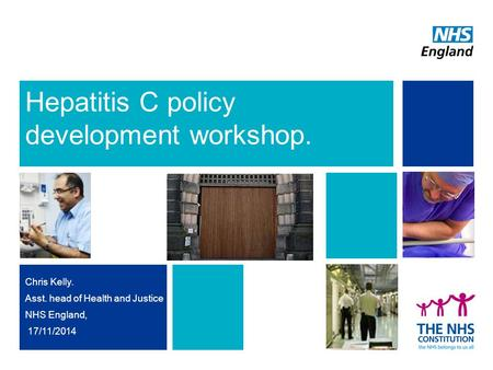 Hepatitis C policy development workshop. Chris Kelly. Asst. head of Health and Justice NHS England, 17/11/2014.