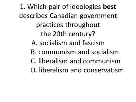 1. Which pair of ideologies best describes Canadian government practices throughout the 20th century? A. socialism and fascism B. communism and socialism.