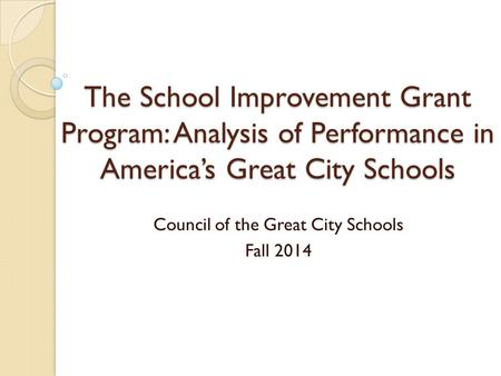 The School Improvement Grant Program: Analysis of Performance in America's Great City Schools Council of the Great City Schools Fall 2014.