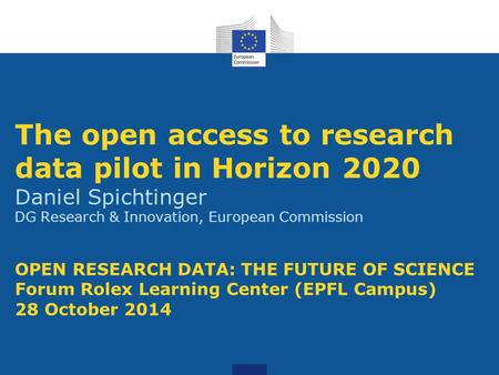 The open access to research data pilot in Horizon 2020 Daniel Spichtinger DG Research & Innovation, European Commission OPEN RESEARCH DATA: THE FUTURE.