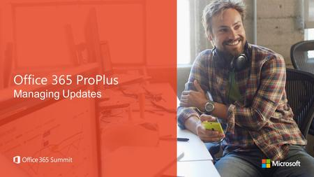 Office 365 ProPlus Managing Updates. Office 365 ProPlus Deployment Track TimeTrack Day 1: 11:45pm – 1:.00pm Getting started with Office 365 deployment.