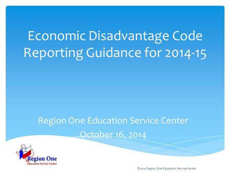 Economic Disadvantage Code Reporting Guidance for 2014-15 Region One Education Service Center October 16, 2014 ©2014 Region One Education Service Center.