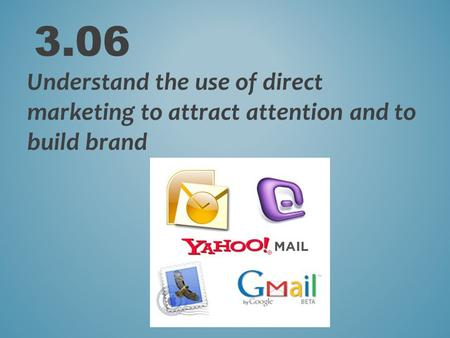 3.06 Understand the use of direct marketing to attract attention and to build brand.