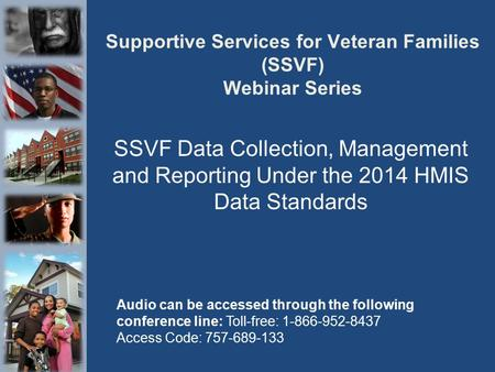 Supportive Services for Veteran Families (SSVF) Webinar Series SSVF Data Collection, Management and Reporting Under the 2014 HMIS Data Standards Audio.