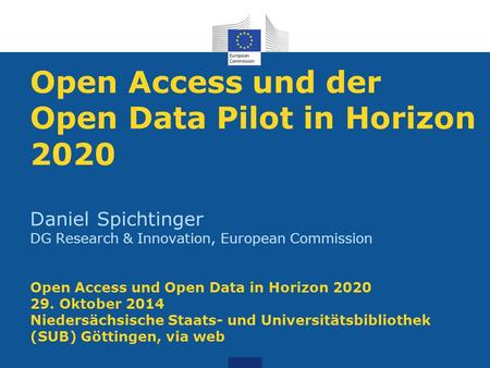 Open Access und der Open Data Pilot in Horizon 2020 Daniel Spichtinger DG Research & Innovation, European Commission Open Access und Open Data in Horizon.