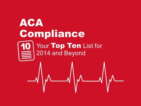 ACA Compliance Your Top Ten List for 2014 and Beyond.