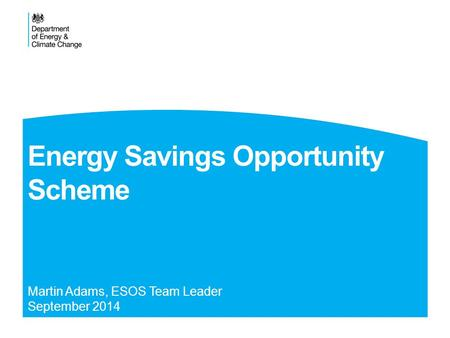Energy Savings Opportunity Scheme Martin Adams, ESOS Team Leader September 2014.