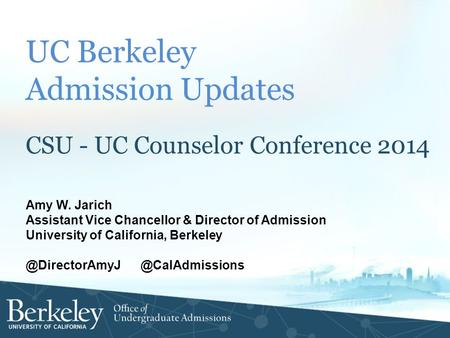 UC Berkeley Admission Updates CSU - UC Counselor Conference 2014 Amy W. Jarich Assistant Vice Chancellor & Director of Admission University of California,